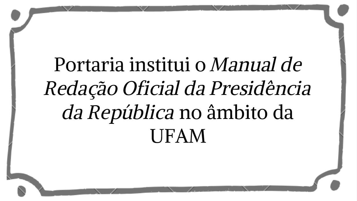 Portaria institui o Manual de Redação Oficial da Presidência da República no âmbito da UFAM